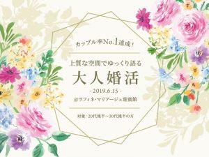 2019/6/15 カップル率No.1達成!上質な空間でゆっくり語る大人婚活